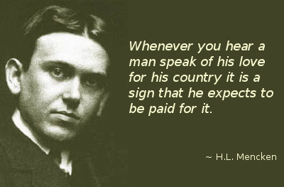 Whenever you hear a man speak of his love for his country it is a sign that he expects to be paid for it.